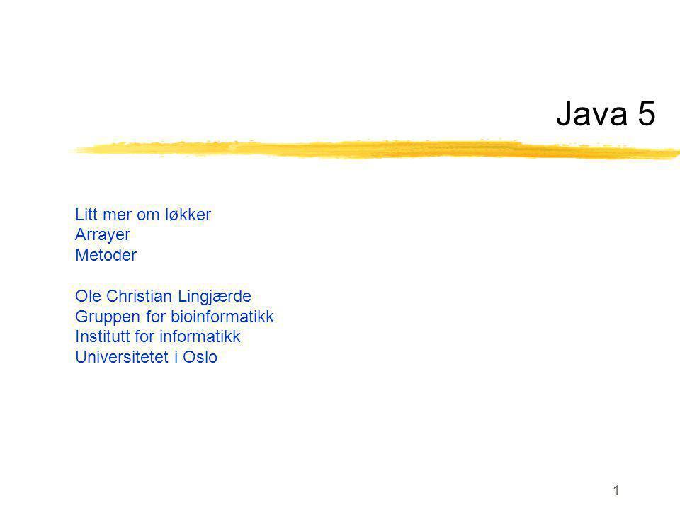 1 Java 5 Litt mer om løkker Arrayer Metoder Ole Christian Lingjærde Gruppen for bioinformatikk Institutt for informatikk Universitetet i Oslo