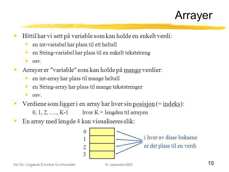 Ole Chr. Lingjærde © Institutt for informatikk16. september 2003 10 Arrayer  Hittil har vi sett på variable som kan holde en enkelt verdi:  en int-v