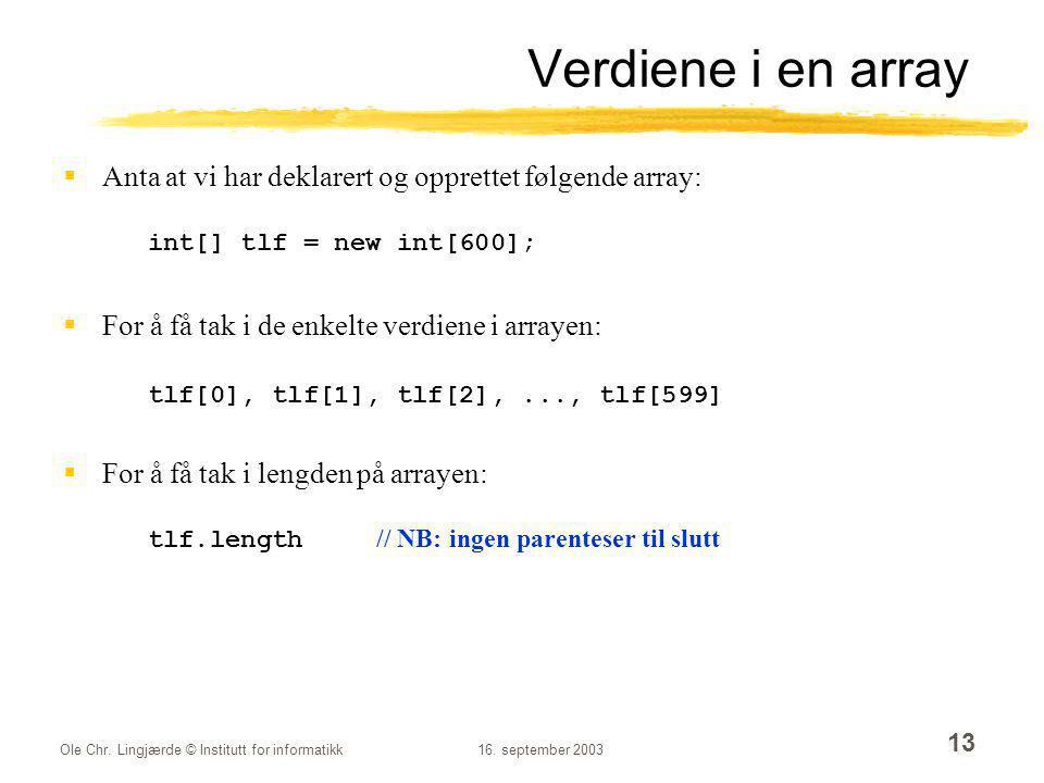 Ole Chr. Lingjærde © Institutt for informatikk16. september 2003 13 Verdiene i en array  Anta at vi har deklarert og opprettet følgende array: int[]