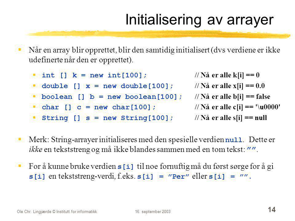 Ole Chr. Lingjærde © Institutt for informatikk16. september 2003 14 Initialisering av arrayer  Når en array blir opprettet, blir den samtidig initial