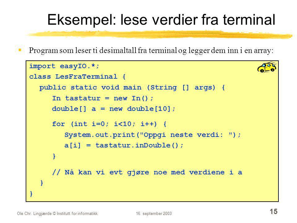 Ole Chr. Lingjærde © Institutt for informatikk16. september 2003 15 Eksempel: lese verdier fra terminal  Program som leser ti desimaltall fra termina