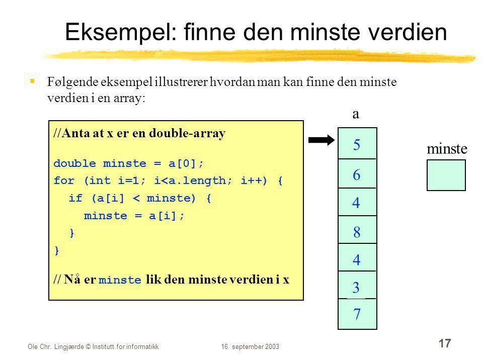 Ole Chr. Lingjærde © Institutt for informatikk16. september 2003 17 Eksempel: finne den minste verdien  Følgende eksempel illustrerer hvordan man kan