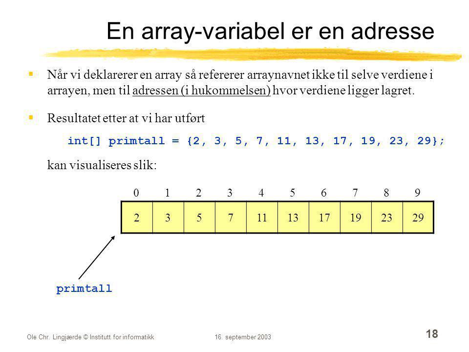 Ole Chr. Lingjærde © Institutt for informatikk16. september 2003 18 En array-variabel er en adresse  Når vi deklarerer en array så refererer arraynav
