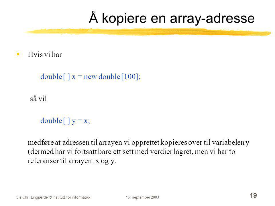 Ole Chr. Lingjærde © Institutt for informatikk16. september 2003 19 Å kopiere en array-adresse  Hvis vi har double [ ] x = new double [100]; så vil d