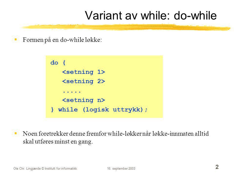 Ole Chr. Lingjærde © Institutt for informatikk16. september 2003 2 Variant av while: do-while  Formen på en do-while løkke:  Noen foretrekker denne