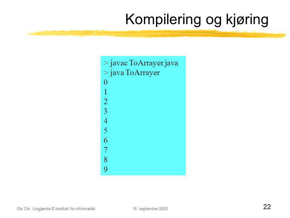 Ole Chr. Lingjærde © Institutt for informatikk16. september 2003 22 Kompilering og kjøring > javac ToArrayer.java > java ToArrayer 0 1 2 3 4 5 6 7 8 9