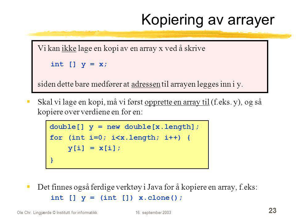 Ole Chr. Lingjærde © Institutt for informatikk16. september 2003 23 Kopiering av arrayer Vi kan ikke lage en kopi av en array x ved å skrive int [] y