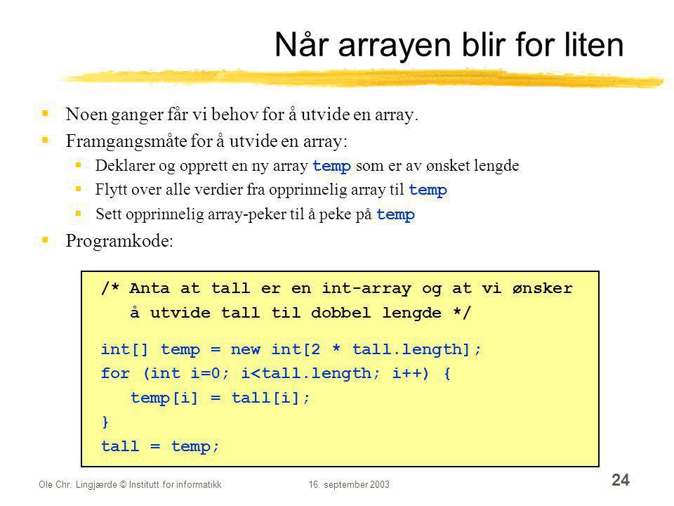 Ole Chr. Lingjærde © Institutt for informatikk16. september 2003 24 Når arrayen blir for liten  Noen ganger får vi behov for å utvide en array.  Fra