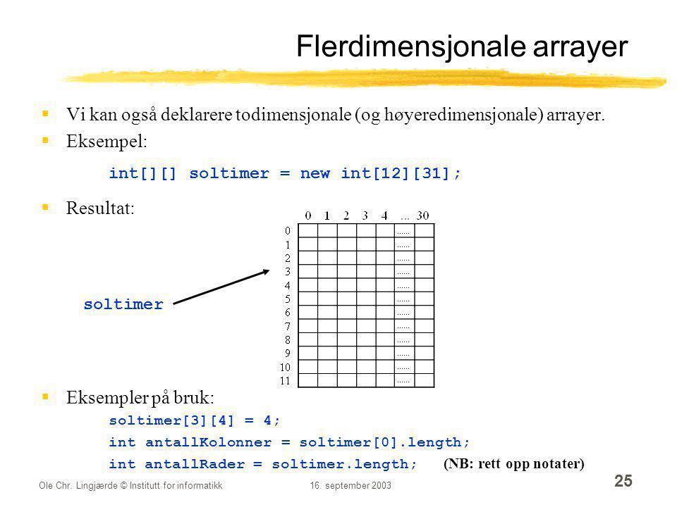 Ole Chr. Lingjærde © Institutt for informatikk16. september 2003 25 Flerdimensjonale arrayer  Vi kan også deklarere todimensjonale (og høyeredimensjo