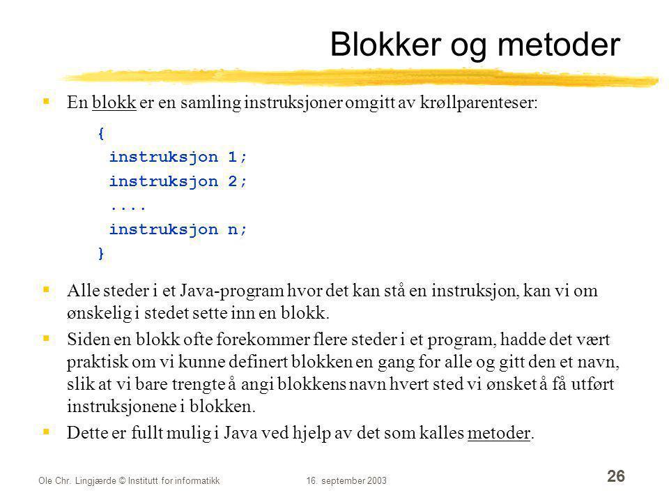 Ole Chr. Lingjærde © Institutt for informatikk16. september 2003 26 Blokker og metoder  En blokk er en samling instruksjoner omgitt av krøllparentese