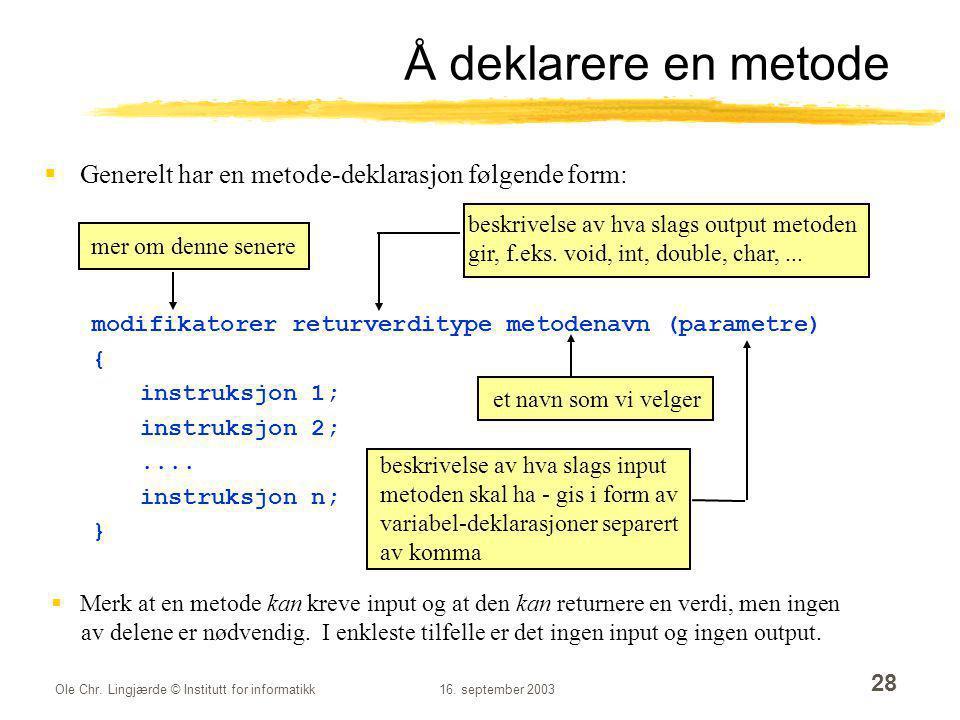 Ole Chr. Lingjærde © Institutt for informatikk16. september 2003 28 Å deklarere en metode  Generelt har en metode-deklarasjon følgende form: modifika