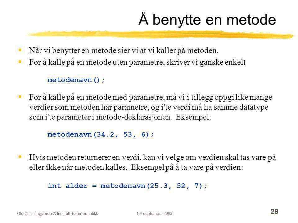 Ole Chr. Lingjærde © Institutt for informatikk16. september 2003 29 Å benytte en metode  Når vi benytter en metode sier vi at vi kaller på metoden. 