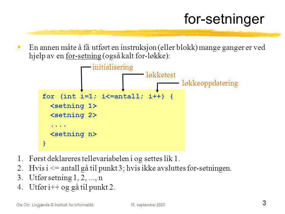 Ole Chr. Lingjærde © Institutt for informatikk16. september 2003 3 for-setninger  En annen måte å få utført en instruksjon (eller blokk) mange ganger