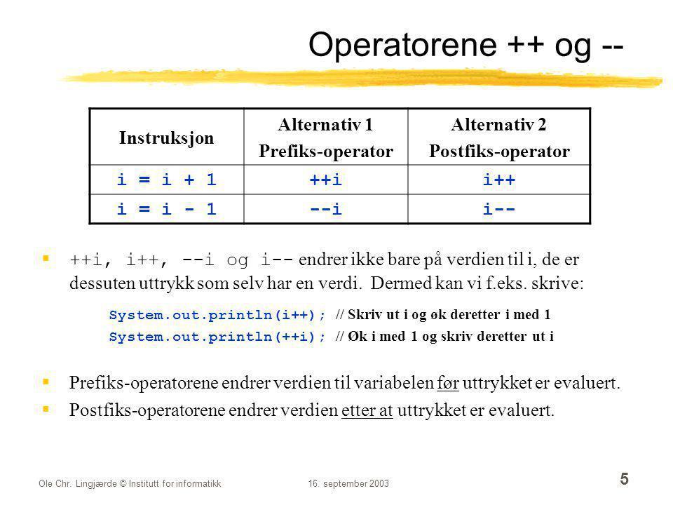Ole Chr. Lingjærde © Institutt for informatikk16. september 2003 5 Operatorene ++ og --  ++i, i++, --i og i-- endrer ikke bare på verdien til i, de e