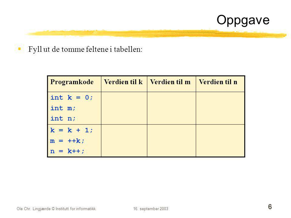 Ole Chr. Lingjærde © Institutt for informatikk16. september 2003 6 Oppgave  Fyll ut de tomme feltene i tabellen: ProgramkodeVerdien til kVerdien til