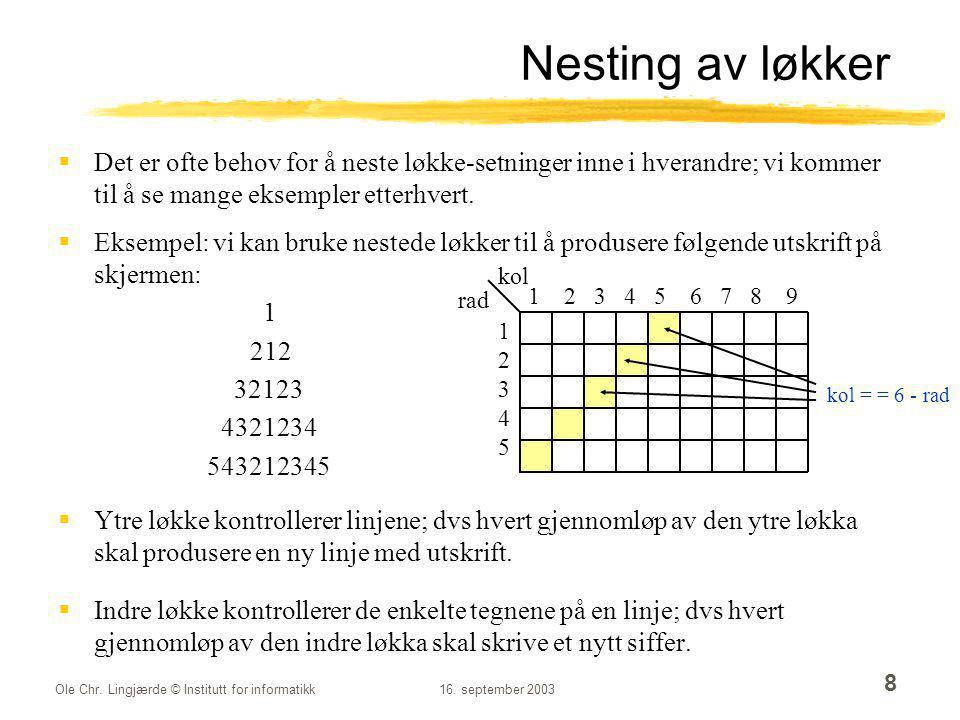 Ole Chr. Lingjærde © Institutt for informatikk16. september 2003 8 Nesting av løkker  Det er ofte behov for å neste løkke-setninger inne i hverandre;