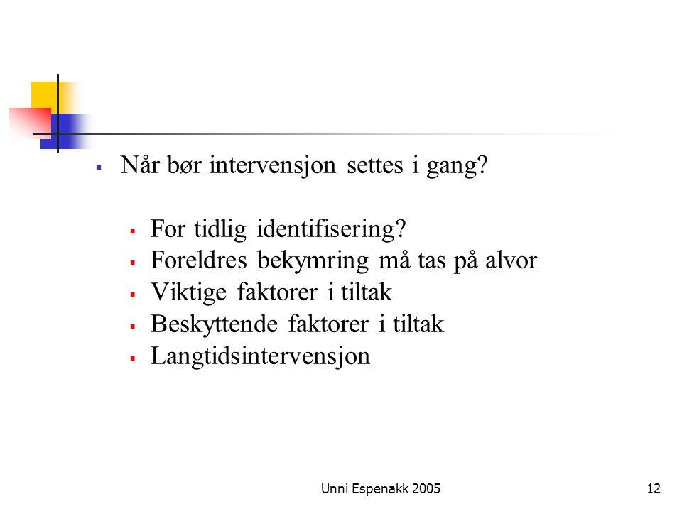 Unni Espenakk 200512  Når bør intervensjon settes i gang?  For tidlig identifisering?  Foreldres bekymring må tas på alvor  Viktige faktorer i til