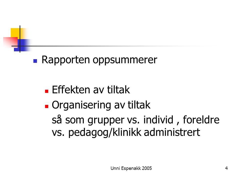 Unni Espenakk 20054 Rapporten oppsummerer Effekten av tiltak Organisering av tiltak så som grupper vs. individ, foreldre vs. pedagog/klinikk administr