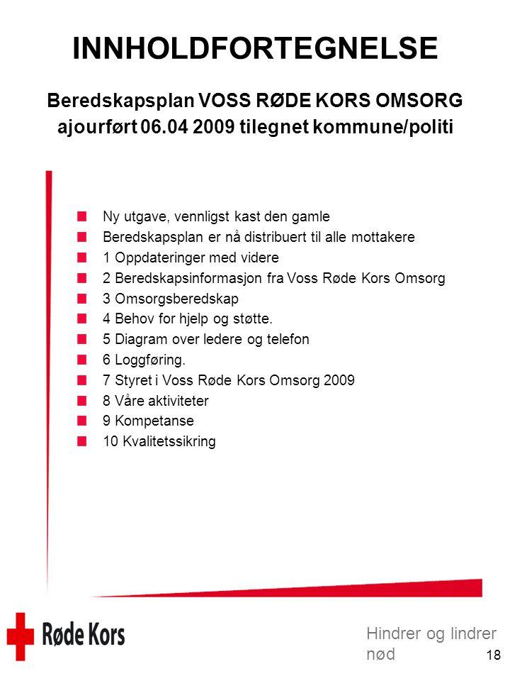 Hindrer og lindrer nød 18 INNHOLDFORTEGNELSE Beredskapsplan VOSS RØDE KORS OMSORG ajourført 06.04 2009 tilegnet kommune/politi Ny utgave, vennligst kast den gamle Beredskapsplan er nå distribuert til alle mottakere 1 Oppdateringer med videre 2 Beredskapsinformasjon fra Voss Røde Kors Omsorg 3 Omsorgsberedskap 4 Behov for hjelp og støtte.