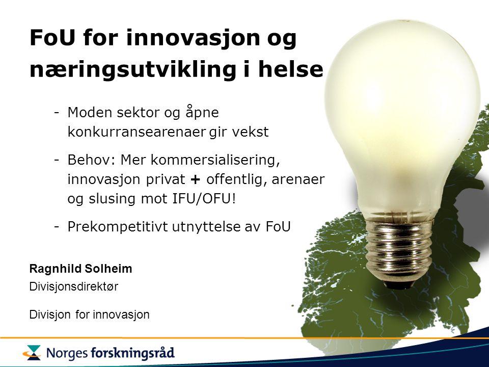 FoU for innovasjon og næringsutvikling i helse -Moden sektor og åpne konkurransearenaer gir vekst -Behov: Mer kommersialisering, innovasjon privat + offentlig, arenaer og slusing mot IFU/OFU.