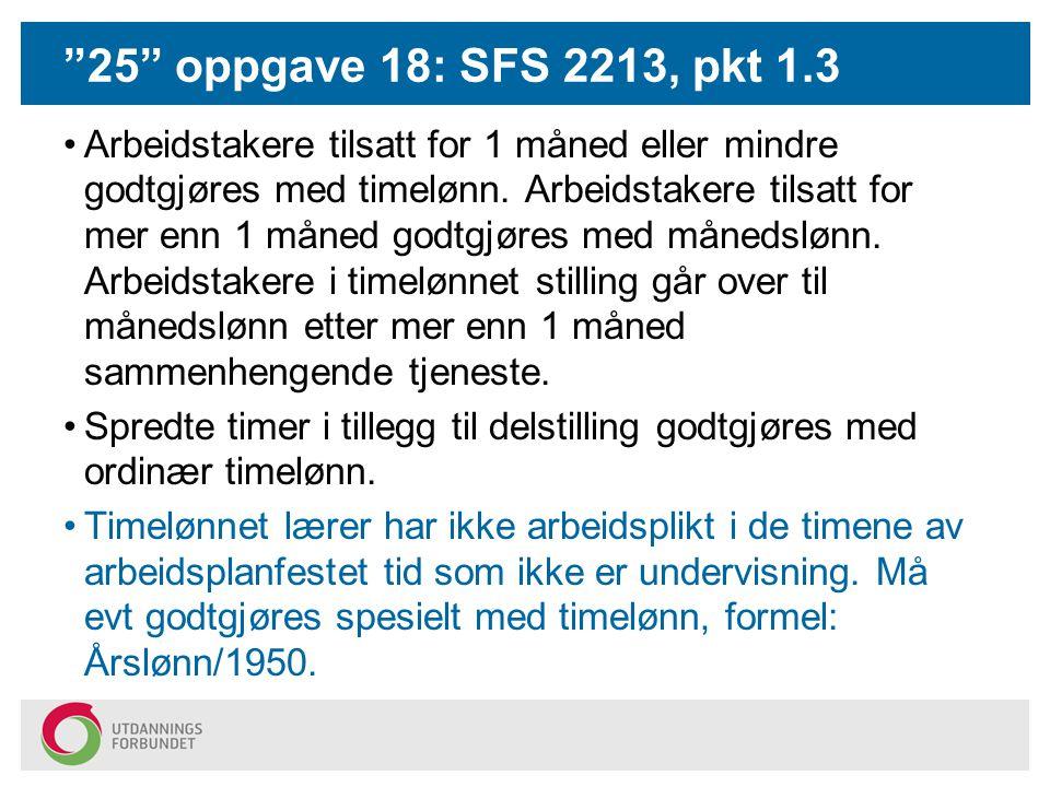 25 oppgave 18: SFS 2213, pkt 1.3 Arbeidstakere tilsatt for 1 måned eller mindre godtgjøres med timelønn.