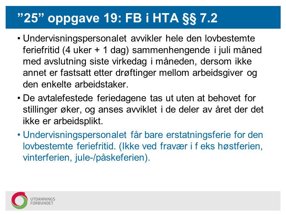 25 oppgave 19: FB i HTA §§ 7.2 Undervisningspersonalet avvikler hele den lovbestemte feriefritid (4 uker + 1 dag) sammenhengende i juli måned med avslutning siste virkedag i måneden, dersom ikke annet er fastsatt etter drøftinger mellom arbeidsgiver og den enkelte arbeidstaker.