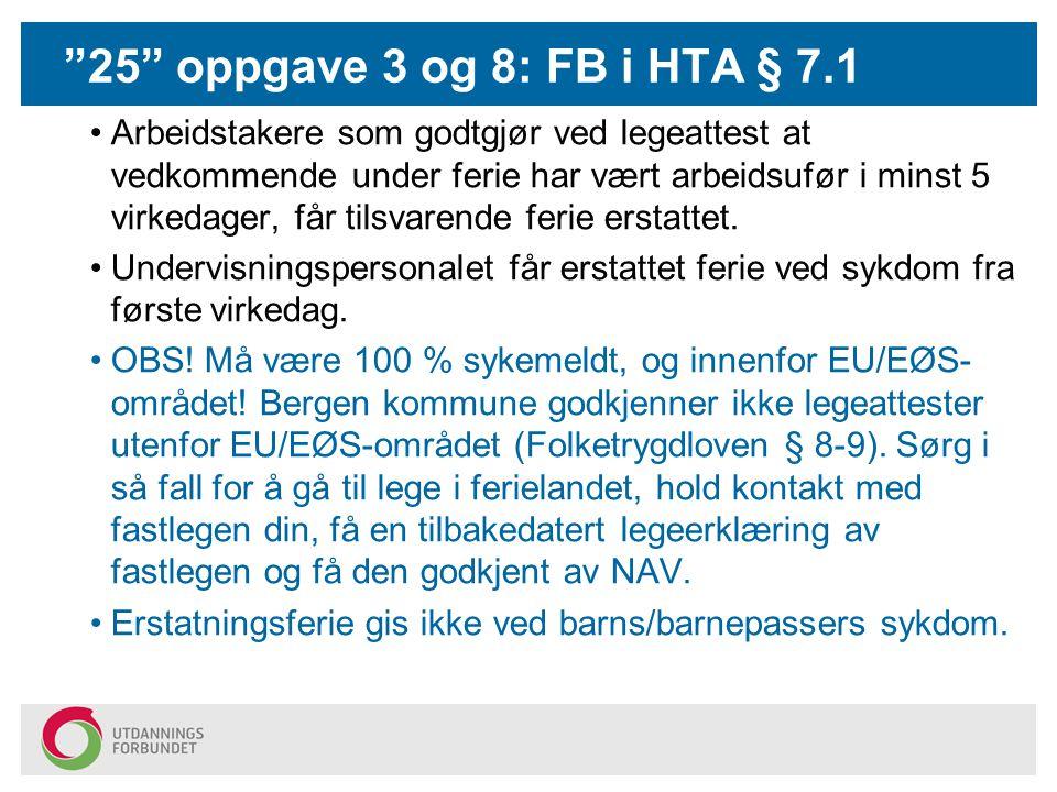 25 oppgave 3 og 8: FB i HTA § 7.1 Arbeidstakere som godtgjør ved legeattest at vedkommende under ferie har vært arbeidsufør i minst 5 virkedager, får tilsvarende ferie erstattet.