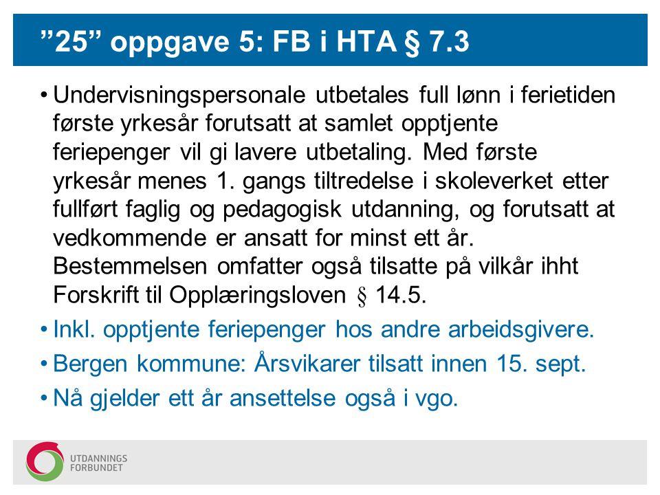 25 oppgave 5: FB i HTA § 7.3 Undervisningspersonale utbetales full lønn i ferietiden første yrkesår forutsatt at samlet opptjente feriepenger vil gi lavere utbetaling.