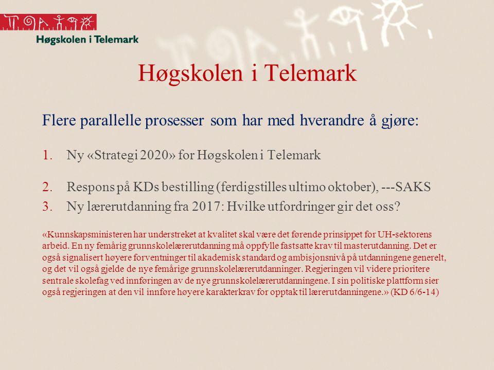 Høgskolen i Telemark Flere parallelle prosesser som har med hverandre å gjøre: 1.Ny «Strategi 2020» for Høgskolen i Telemark 2.Respons på KDs bestilling (ferdigstilles ultimo oktober), ---SAKS 3.Ny lærerutdanning fra 2017: Hvilke utfordringer gir det oss.