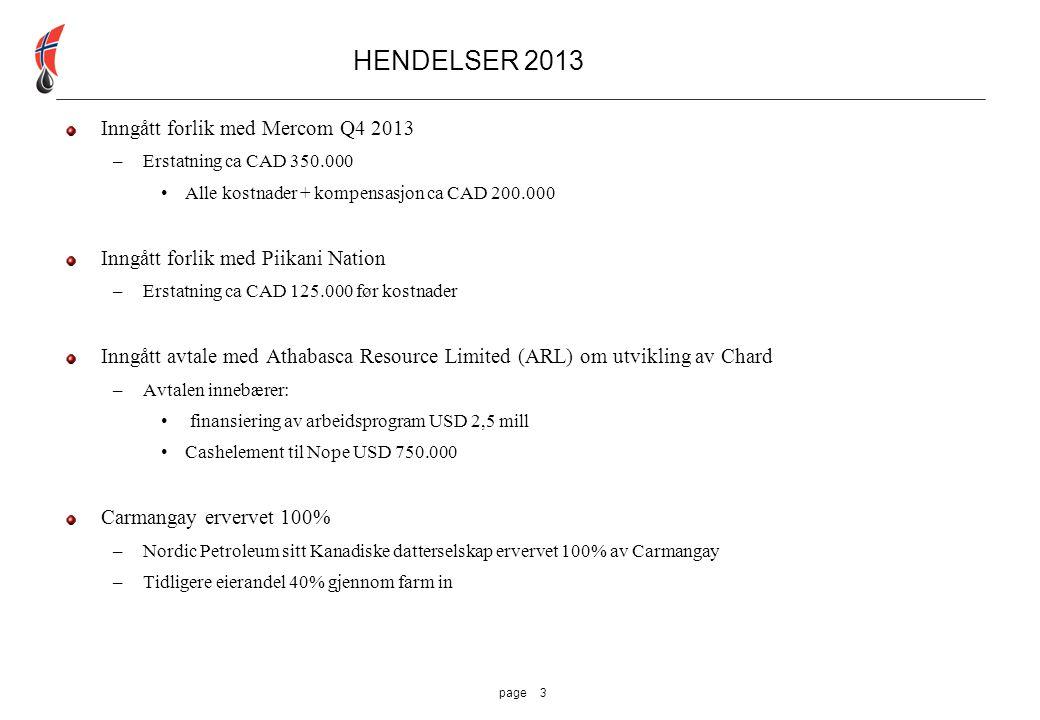 3page HENDELSER 2013 Inngått forlik med Mercom Q4 2013 –Erstatning ca CAD 350.000 Alle kostnader + kompensasjon ca CAD 200.000 Inngått forlik med Piikani Nation –Erstatning ca CAD 125.000 før kostnader Inngått avtale med Athabasca Resource Limited (ARL) om utvikling av Chard –Avtalen innebærer: finansiering av arbeidsprogram USD 2,5 mill Cashelement til Nope USD 750.000 Carmangay ervervet 100% –Nordic Petroleum sitt Kanadiske datterselskap ervervet 100% av Carmangay –Tidligere eierandel 40% gjennom farm in