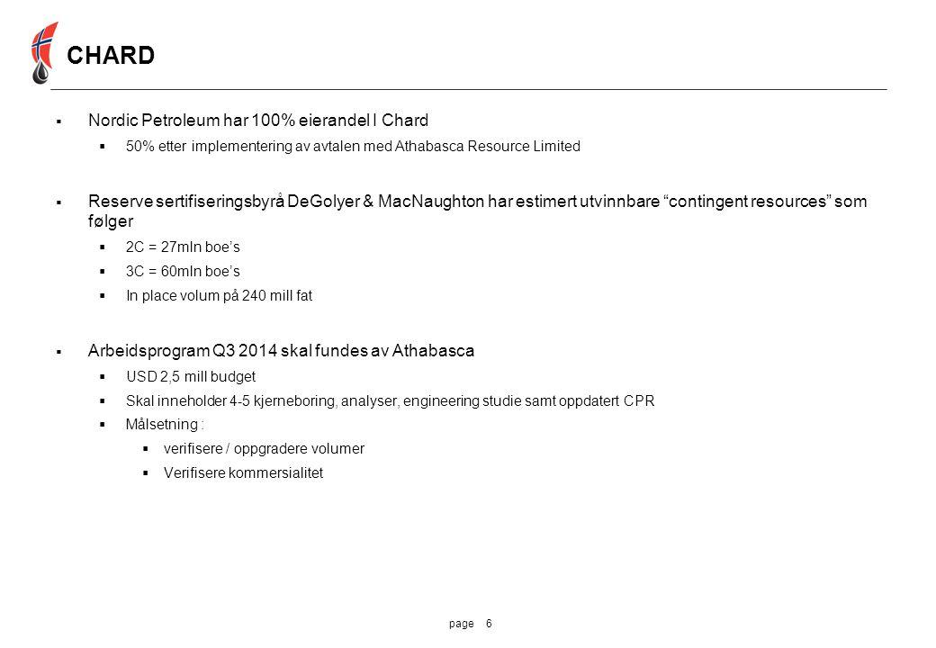 6page  Nordic Petroleum har 100% eierandel I Chard  50% etter implementering av avtalen med Athabasca Resource Limited  Reserve sertifiseringsbyrå DeGolyer & MacNaughton har estimert utvinnbare contingent resources som følger  2C = 27mln boe's  3C = 60mln boe's  In place volum på 240 mill fat  Arbeidsprogram Q3 2014 skal fundes av Athabasca  USD 2,5 mill budget  Skal inneholder 4-5 kjerneboring, analyser, engineering studie samt oppdatert CPR  Målsetning :  verifisere / oppgradere volumer  Verifisere kommersialitet CHARD