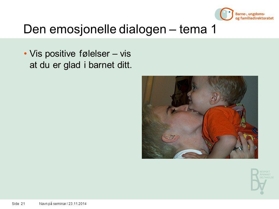 Side 20Navn på seminar / 23.11.2014 Den emosjonelle dialogen 1.Vis positive følelser, vis at du er glad i barnet ditt 2. Juster deg til barnet og følg