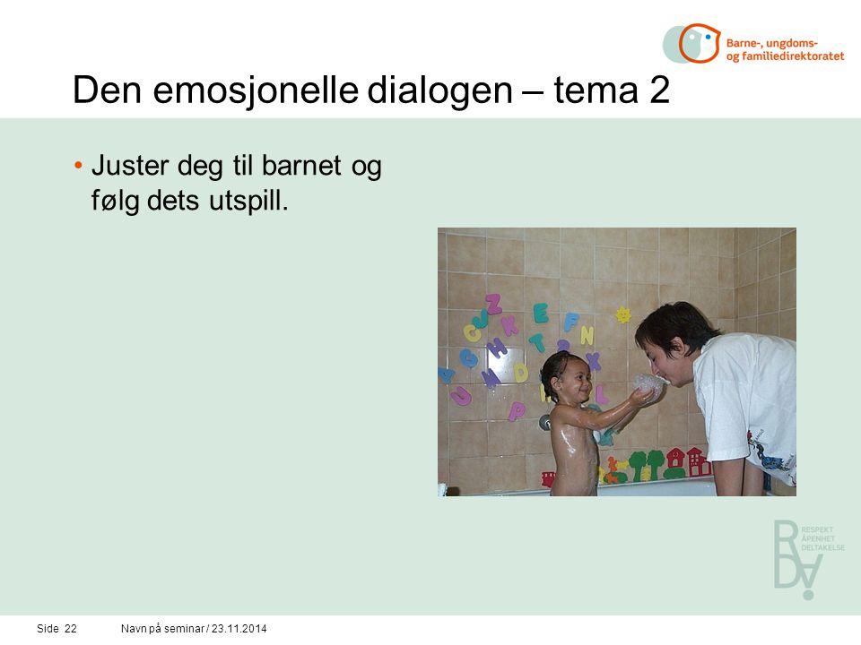 Side 21Navn på seminar / 23.11.2014 Den emosjonelle dialogen – tema 1 Vis positive følelser – vis at du er glad i barnet ditt.