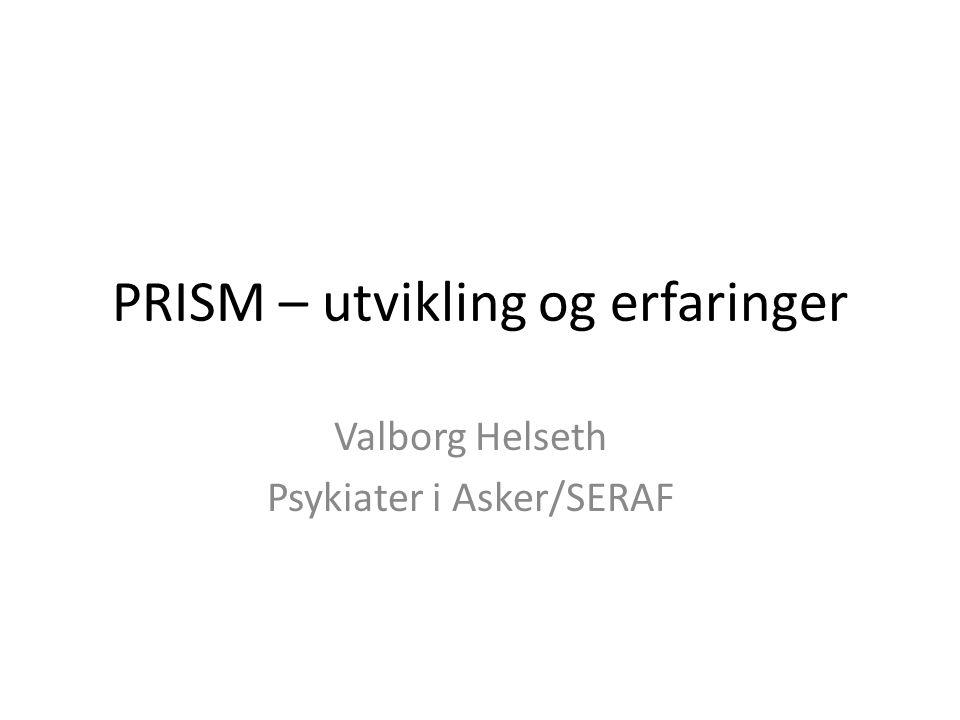 PRISM – utvikling og erfaringer Valborg Helseth Psykiater i Asker/SERAF
