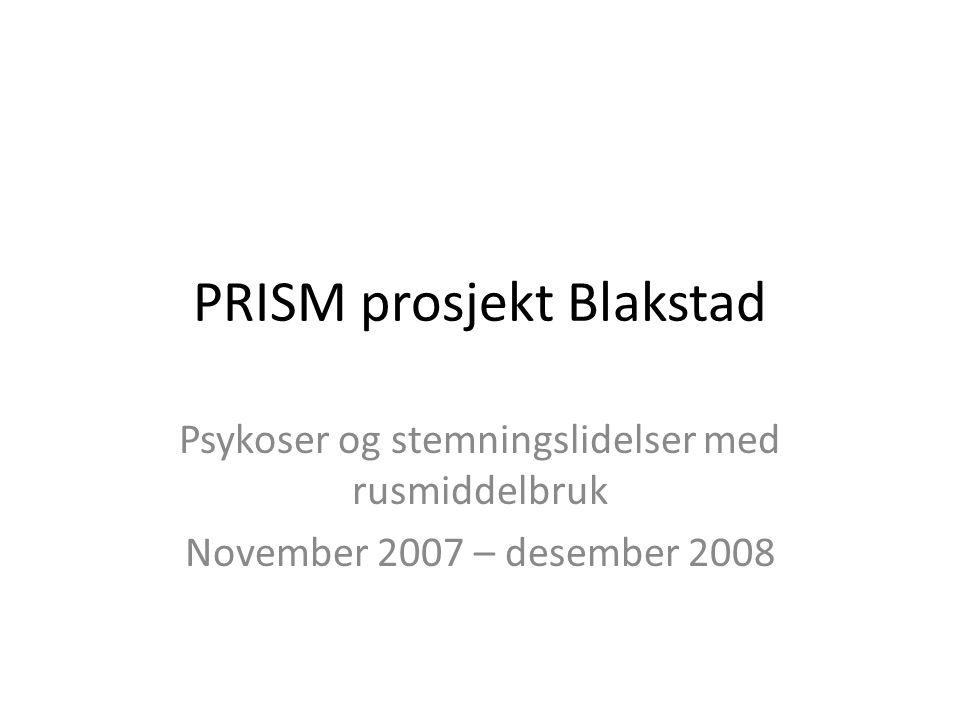 PRISM prosjekt Blakstad Psykoser og stemningslidelser med rusmiddelbruk November 2007 – desember 2008