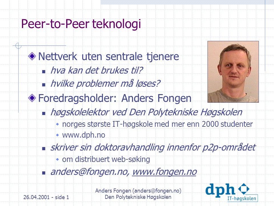 26.04.2001 - side 1 Anders Fongen (anders@fongen.no) Den Polytekniske Høgskolen Peer-to-Peer teknologi Nettverk uten sentrale tjenere hva kan det brukes til.