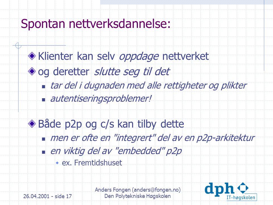 26.04.2001 - side 17 Anders Fongen (anders@fongen.no) Den Polytekniske Høgskolen Spontan nettverksdannelse: Klienter kan selv oppdage nettverket og deretter slutte seg til det tar del i dugnaden med alle rettigheter og plikter autentiseringsproblemer.