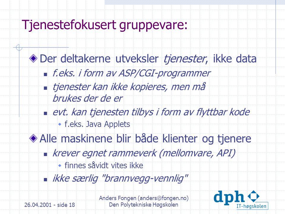 26.04.2001 - side 18 Anders Fongen (anders@fongen.no) Den Polytekniske Høgskolen Tjenestefokusert gruppevare: Der deltakerne utveksler tjenester, ikke data f.eks.