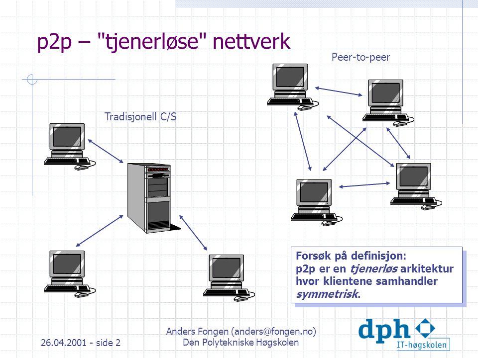 26.04.2001 - side 2 Anders Fongen (anders@fongen.no) Den Polytekniske Høgskolen p2p – tjenerløse nettverk Tradisjonell C/S Peer-to-peer Forsøk på definisjon: p2p er en tjenerløs arkitektur hvor klientene samhandler symmetrisk.