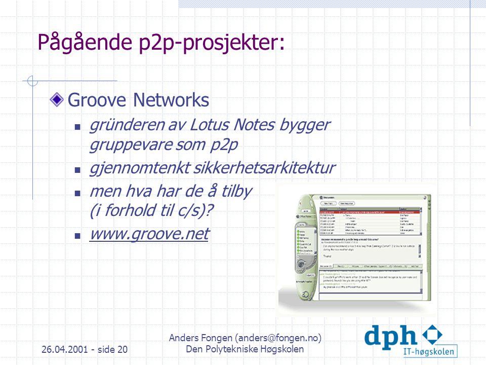 26.04.2001 - side 20 Anders Fongen (anders@fongen.no) Den Polytekniske Høgskolen Pågående p2p-prosjekter: Groove Networks gründeren av Lotus Notes bygger gruppevare som p2p gjennomtenkt sikkerhetsarkitektur men hva har de å tilby (i forhold til c/s).
