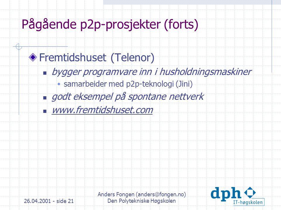 26.04.2001 - side 21 Anders Fongen (anders@fongen.no) Den Polytekniske Høgskolen Pågående p2p-prosjekter (forts) Fremtidshuset (Telenor) bygger programvare inn i husholdningsmaskiner  samarbeider med p2p-teknologi (Jini) godt eksempel på spontane nettverk www.fremtidshuset.com