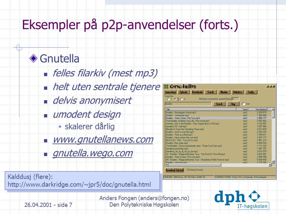 26.04.2001 - side 7 Anders Fongen (anders@fongen.no) Den Polytekniske Høgskolen Eksempler på p2p-anvendelser (forts.) Gnutella felles filarkiv (mest mp3) helt uten sentrale tjenere delvis anonymisert umodent design  skalerer dårlig www.gnutellanews.com gnutella.wego.com Kalddusj (flere): http://www.darkridge.com/~jpr5/doc/gnutella.html