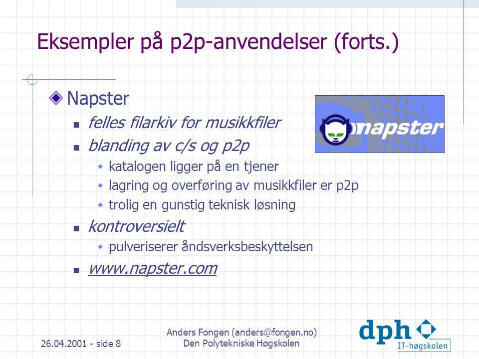 26.04.2001 - side 8 Anders Fongen (anders@fongen.no) Den Polytekniske Høgskolen Eksempler på p2p-anvendelser (forts.) Napster felles filarkiv for musikkfiler blanding av c/s og p2p  katalogen ligger på en tjener  lagring og overføring av musikkfiler er p2p  trolig en gunstig teknisk løsning kontroversielt  pulveriserer åndsverksbeskyttelsen www.napster.com