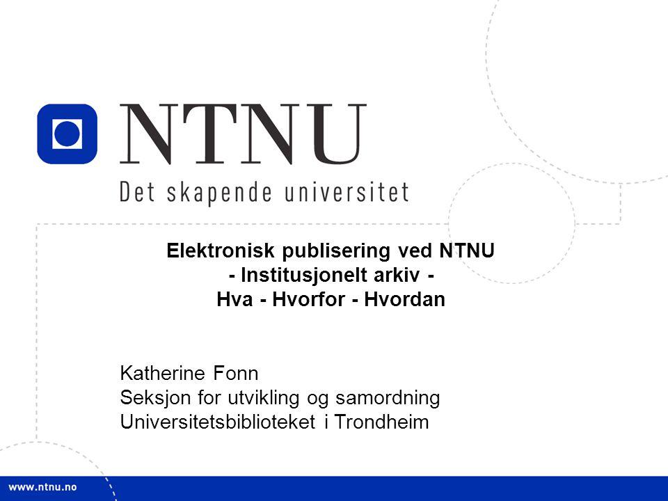 1 Elektronisk publisering ved NTNU - Institusjonelt arkiv - Hva - Hvorfor - Hvordan Katherine Fonn Seksjon for utvikling og samordning Universitetsbib