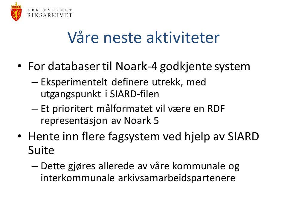 Våre neste aktiviteter For databaser til Noark-4 godkjente system – Eksperimentelt definere utrekk, med utgangspunkt i SIARD-filen – Et prioritert mål