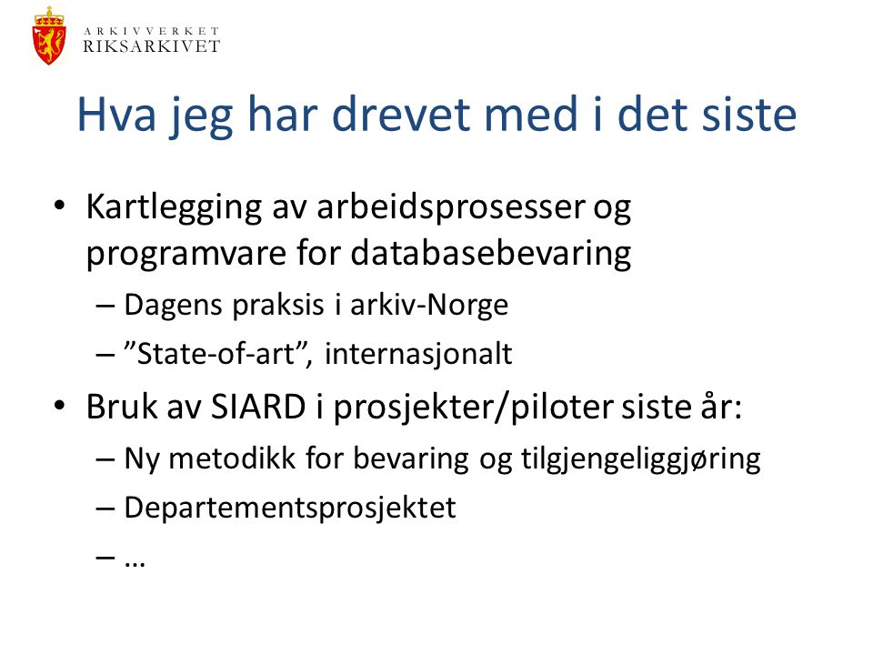 """Hva jeg har drevet med i det siste Kartlegging av arbeidsprosesser og programvare for databasebevaring – Dagens praksis i arkiv-Norge – """"State-of-art"""""""