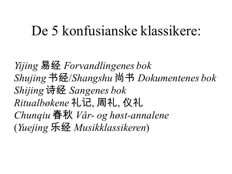 De 5 konfusianske klassikere: Yijing 易经 Forvandlingenes bok Shujing 书经 /Shangshu 尚书 Dokumentenes bok Shijing 诗经 Sangenes bok Ritualbøkene 礼记, 周礼, 仪礼 Chunqiu 春秋 Vår- og høst-annalene (Yuejing 乐经 Musikklassikeren)