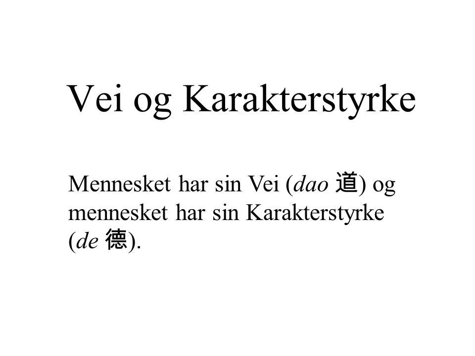 Vei og Karakterstyrke Mennesket har sin Vei (dao 道 ) og mennesket har sin Karakterstyrke (de 德 ).