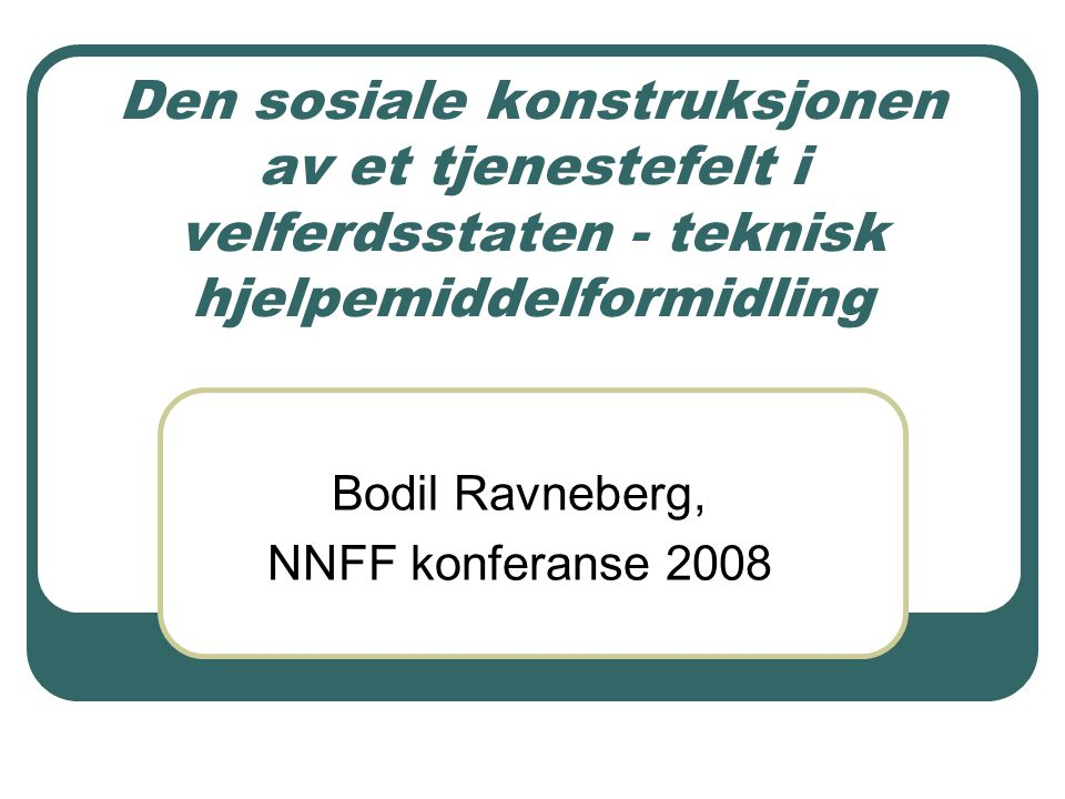 Den sosiale konstruksjonen av et tjenestefelt i velferdsstaten - teknisk hjelpemiddelformidling Bodil Ravneberg, NNFF konferanse 2008