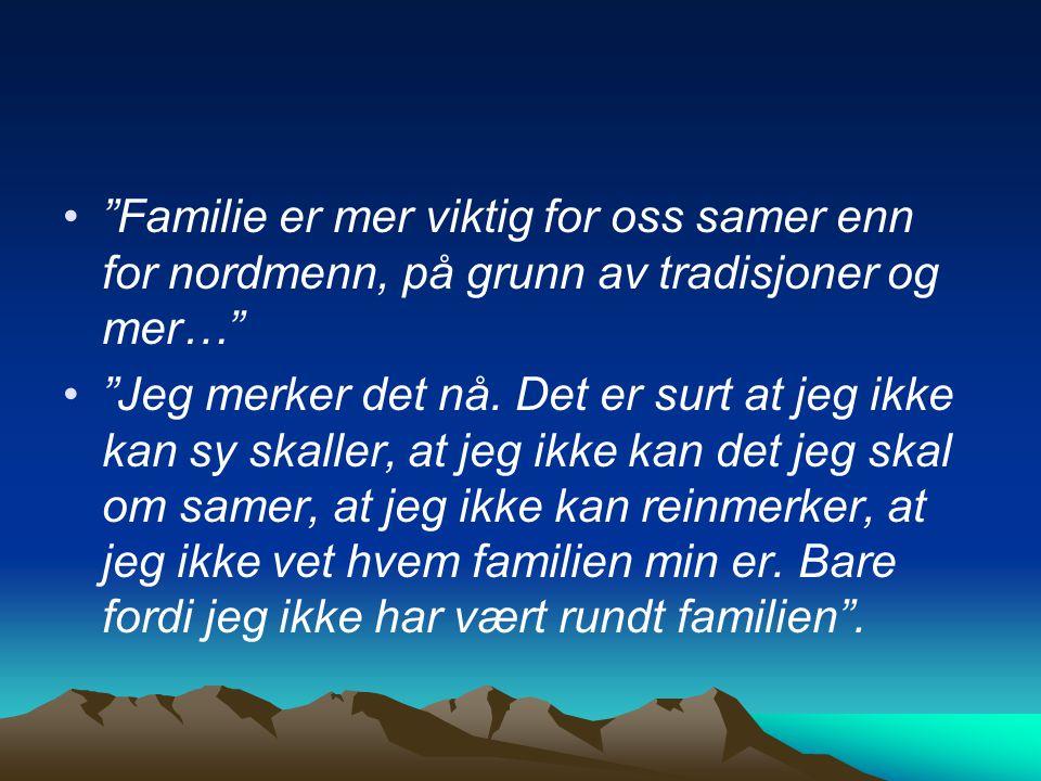 """""""Familie er mer viktig for oss samer enn for nordmenn, på grunn av tradisjoner og mer…"""" """"Jeg merker det nå. Det er surt at jeg ikke kan sy skaller, at"""